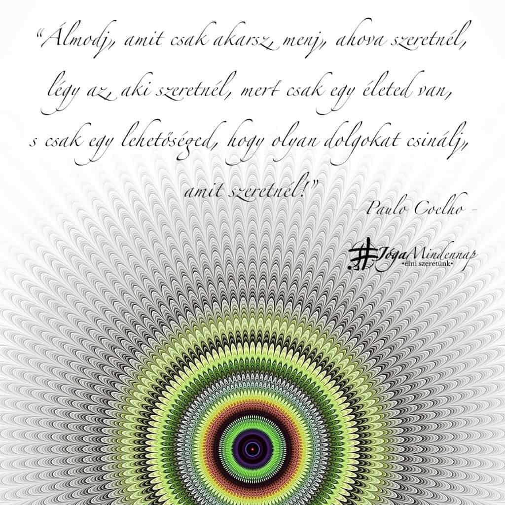 """""""Álmodj, amit csak akarsz, menj, ahova szeretnél, légy az, aki szeretnél, ..."""" - Paulo Coelho idézet - Jóga Mindennap motiváció"""