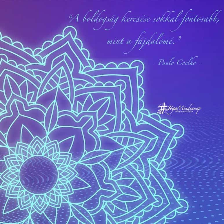 """""""A boldogság keresése sokkal fontosabb, mint a fájdalomé."""" - Paulo Coelho idézet - Jóga Mindennap motiváció"""