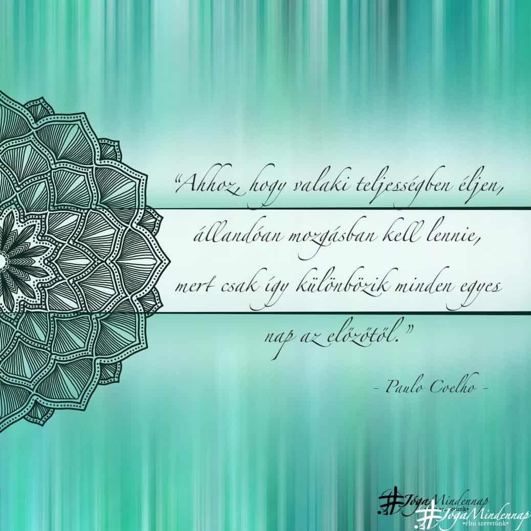 """""""Ahhoz, hogy valaki teljességben éljen, állandóan mozgásban kell lennie, mert csak így különbözik minden egyes nap az előzőtől."""" - Paulo Coelho idézet - Jóga Mindennap motiváció"""