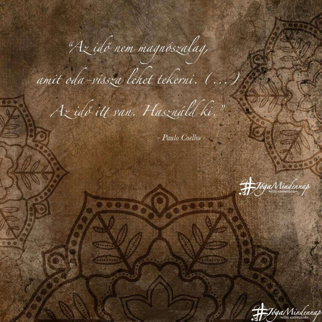 """""""Az idő nem magnószalag, amit oda-vissza lehet tekerni. - Paulo Coelho idézet - Jóga Mindennap megerősítés motiváció meditáció jógavideó"""