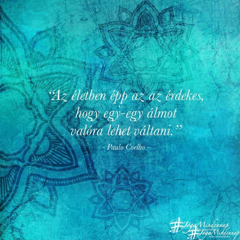 Az életben épp az az érdekes, hogy egy-egy álmot valóra lehet váltani - Paulo Coelho idézet - Jóga Mindennap