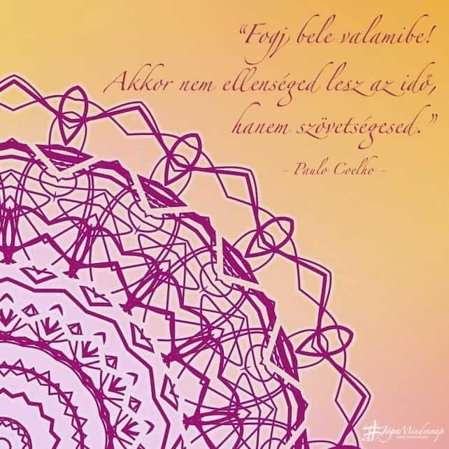 Fogj bele valamibe! Akkor nem ellenséged lesz az idő, hanem szövetségesed. - Paulo Coelho idézet - Jóga Mindennap motiváció