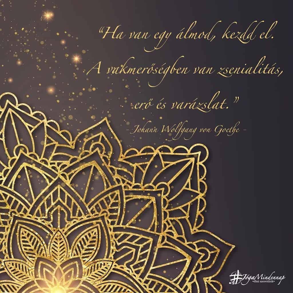 Ha van egy álmod, kezdd el. A vakmerőségben van zsenialitás, erő és varázslat - Johann Wolfgang von Goethe idézet - Jóga Mindennap meditáció recept jógavideó mantra