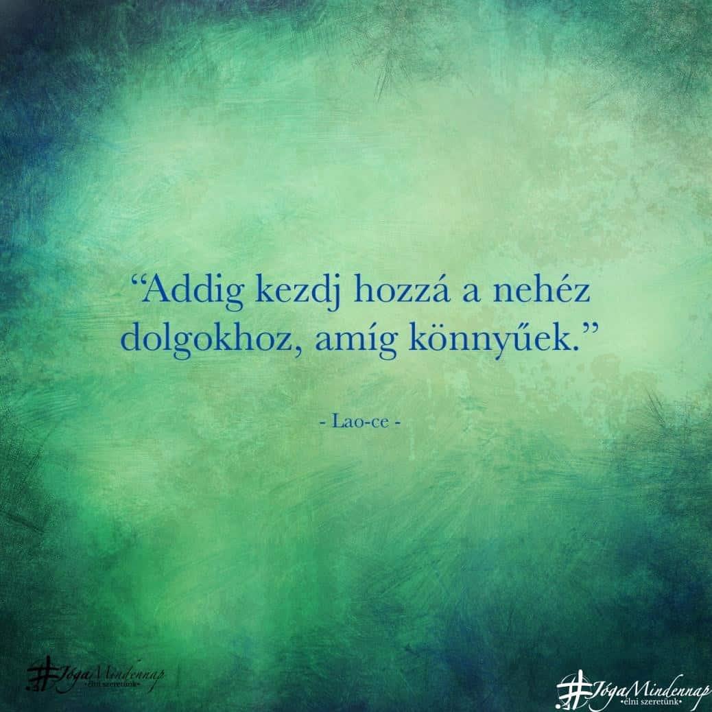 """""""Addig kezdj hozzá a nehéz dolgokhoz, amíg könnyűek."""" - Lao-ce idézet - Jóga Mindennap megerősítés motiváció meditáció elvonulás bölcselet napindító"""
