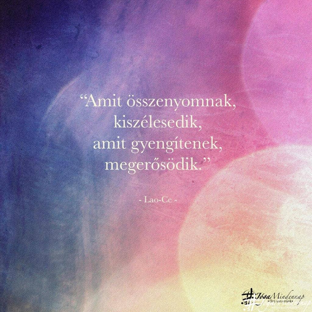 """""""Amit összenyomnak, kiszélesedik, amit gyengítenek, megerősödik."""" - Lao-ce idézet - Jóga Mindennap megerősítés motiváció meditáció"""