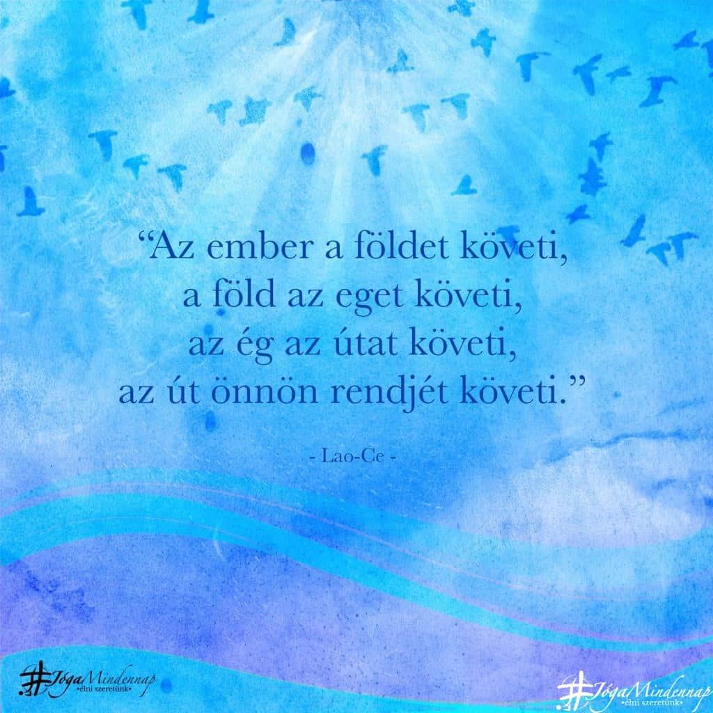 """""""Az ember a földet követi, a föld az eget követi, az ég az útat követi, az út önnön rendjét követi."""" - Lao-Ce idézet - Jóga Mindennap"""