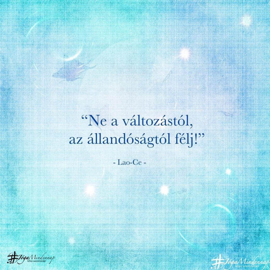Ne a változástól, az állandóságtól félj! - Lao-Ce idézet - Jóga Mindennap motiváció meditáció megerősítés bölcselet napindító