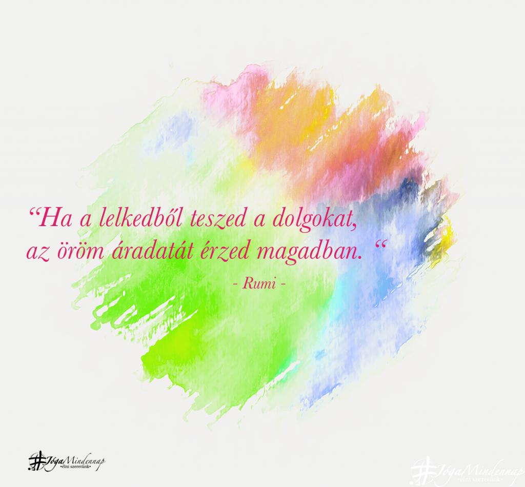 """""""Ha a lelkedből teszed a dolgokat, az öröm áradatát érzed magadban. """" - Rumi idézet - Jóga Mindennap meditáció motiváció megerősítés"""