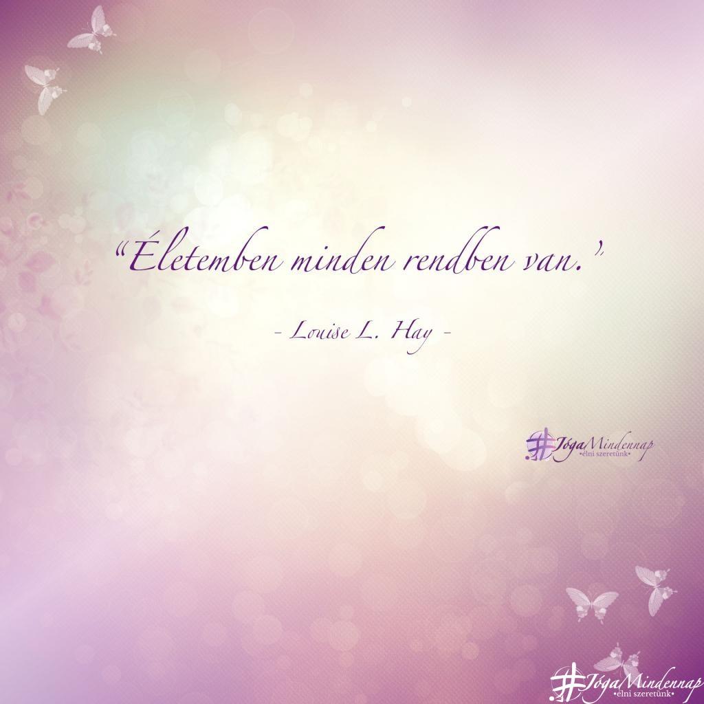 Életemben minden rendben van - Louise L Hay idézet - Jóga Mindennap megerősítés, motiváció, meditáció