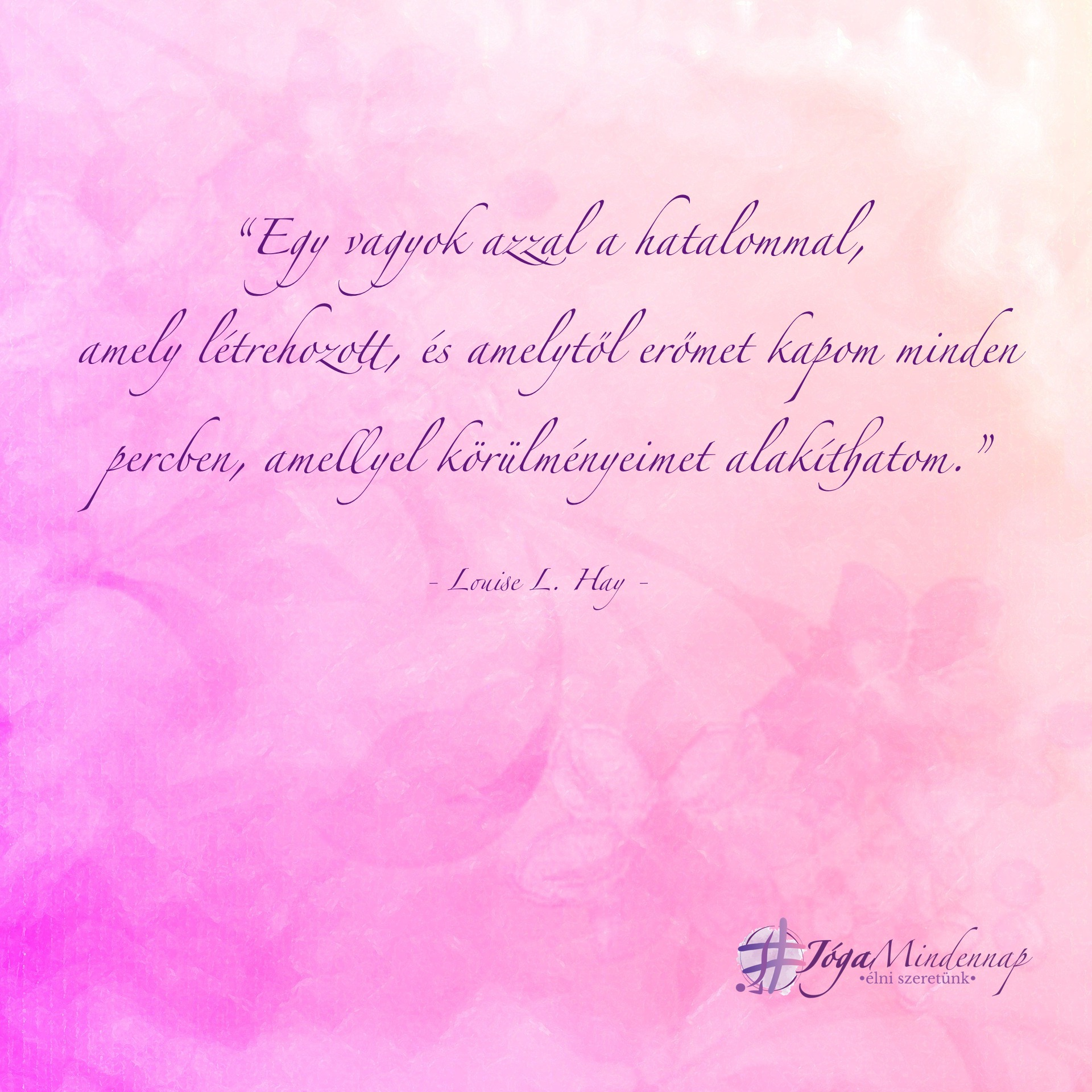 Egy vagyok azzal a hatalommal, amely létrehozott... - Loiuse L. Hay idézet - Jóga Mindennap meditáció, motiváció, megerősítés