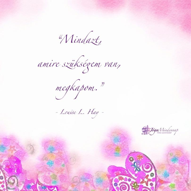 Mindazt, amire szükségem van, megkapom - Louise L Hay idézet - Jóga Mindennap megerősítés, meditáció, motiváció