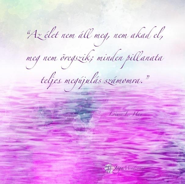 Az élet nem áll, nem akad el ... - Loiuse L Hay idézet - Jóga Mindennap megerősítés, meditáció, motiváció